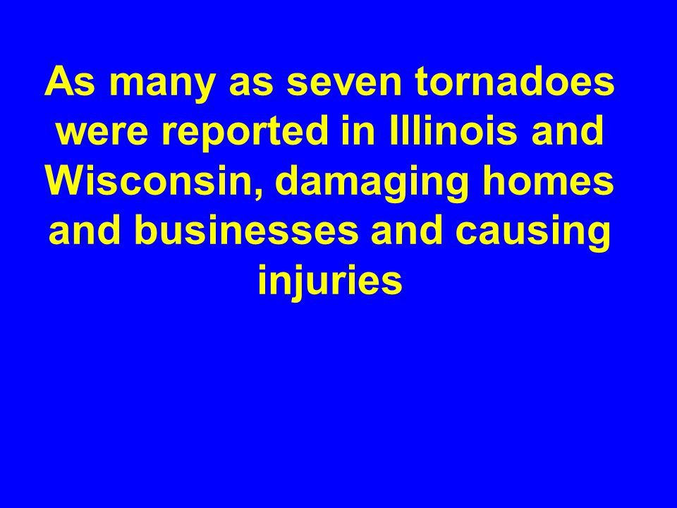 As many as seven tornadoes were reported in Illinois and Wisconsin, damaging homes and businesses and causing injuries