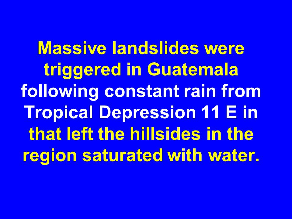 Massive landslides were triggered in Guatemala following constant rain from Tropical Depression 11 E in that left the hillsides in the region saturated with water.