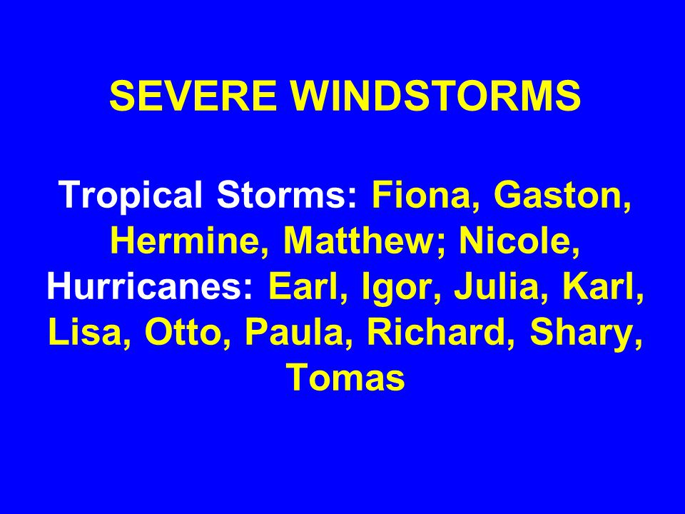 SEVERE WINDSTORMS Tropical Storms: Fiona, Gaston, Hermine, Matthew; Nicole, Hurricanes: Earl, Igor, Julia, Karl, Lisa, Otto, Paula, Richard, Shary, Tomas