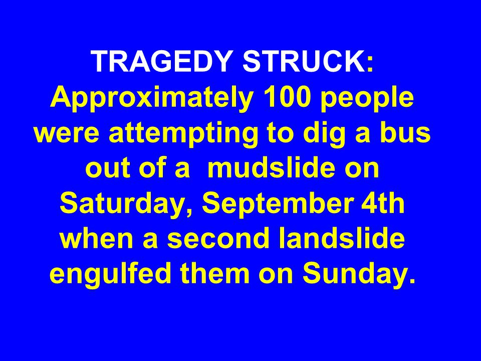 TRAGEDY STRUCK: Approximately 100 people were attempting to dig a bus out of a mudslide on Saturday, September 4th when a second landslide engulfed them on Sunday.