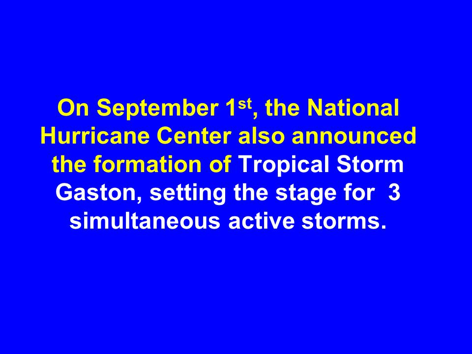 On September 1st, the National Hurricane Center also announced the formation of Tropical Storm Gaston, setting the stage for 3 simultaneous active storms.