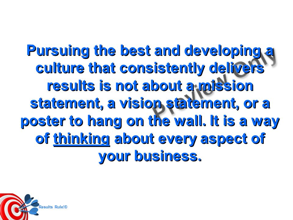 Pursuing the best and developing a culture that consistently delivers results is not about a mission statement, a vision statement, or a poster to hang on the wall.