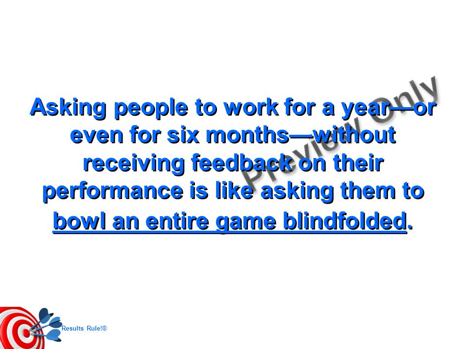 Asking people to work for a year—or even for six months—without receiving feedback on their performance is like asking them to bowl an entire game blindfolded.