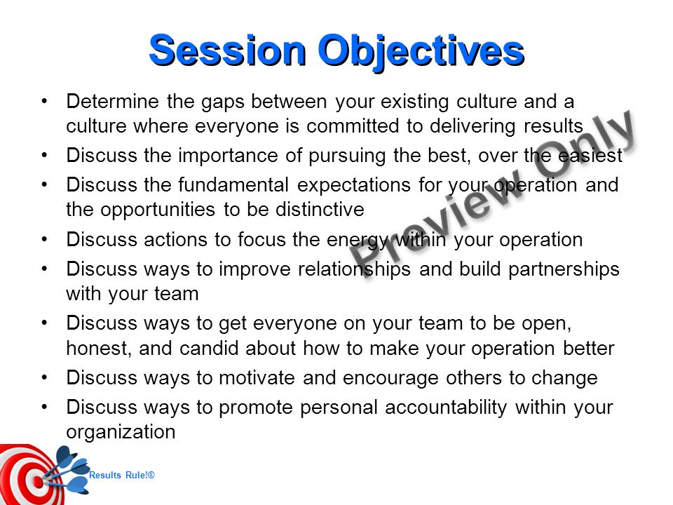 Session Objectives Determine the gaps between your existing culture and a culture where everyone is committed to delivering results.