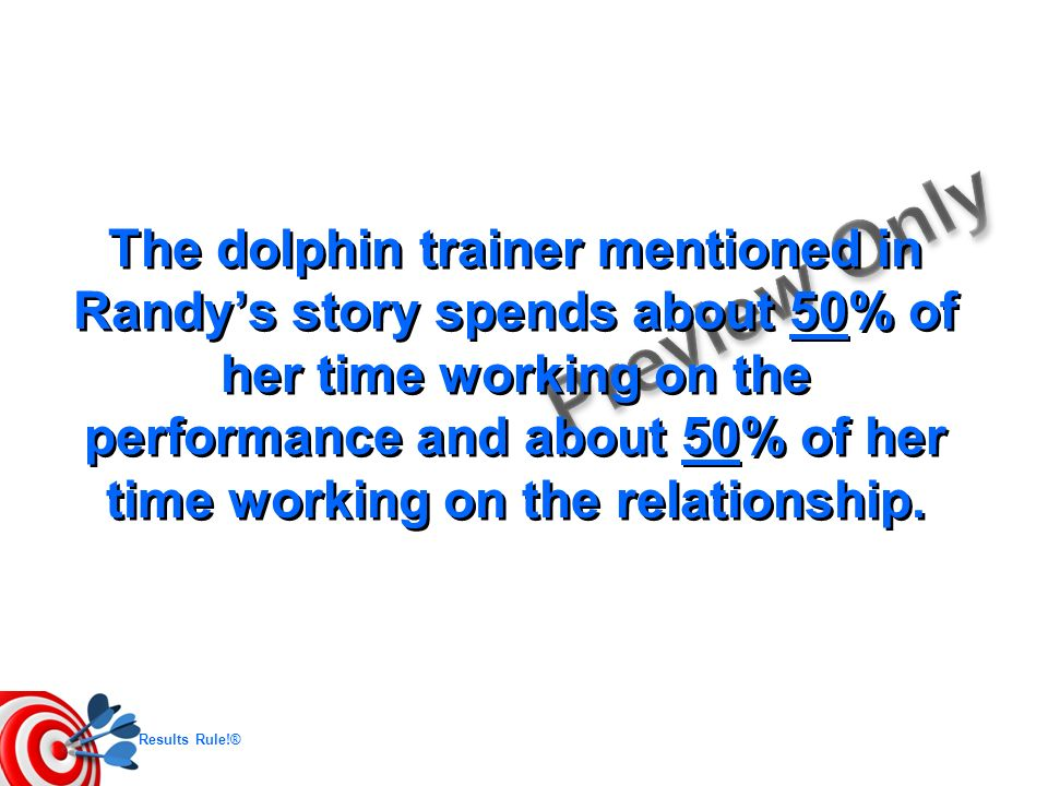 The dolphin trainer mentioned in Randy's story spends about 50% of her time working on the performance and about 50% of her time working on the relationship.