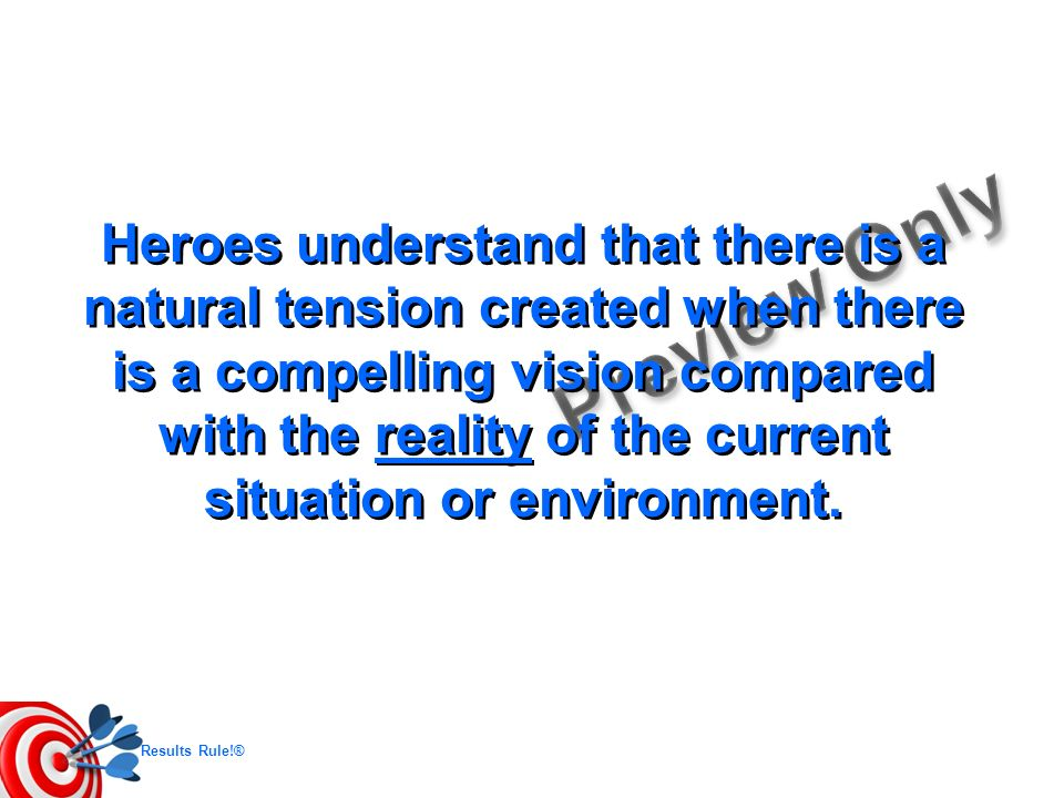 Heroes understand that there is a natural tension created when there is a compelling vision compared with the reality of the current situation or environment.