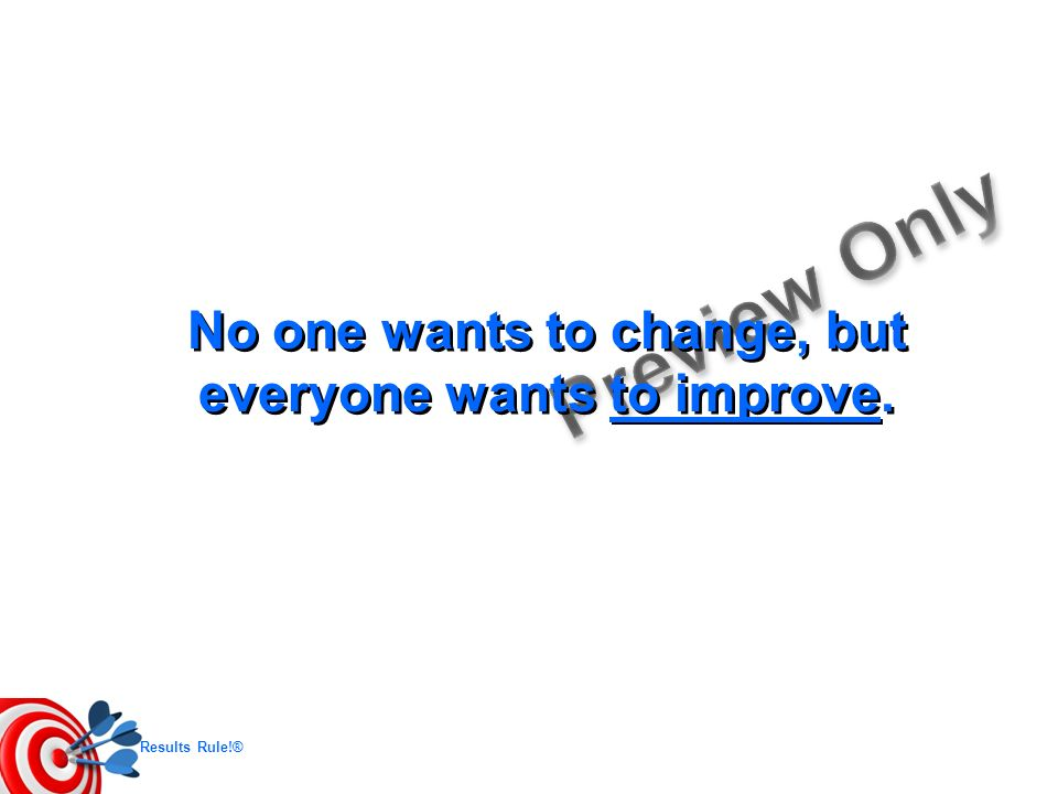 No one wants to change, but everyone wants to improve.
