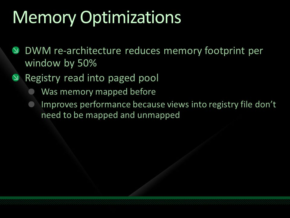 Memory Optimizations DWM re-architecture reduces memory footprint per window by 50% Registry read into paged pool.
