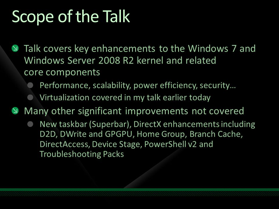 Scope of the Talk Talk covers key enhancements to the Windows 7 and Windows Server 2008 R2 kernel and related core components.