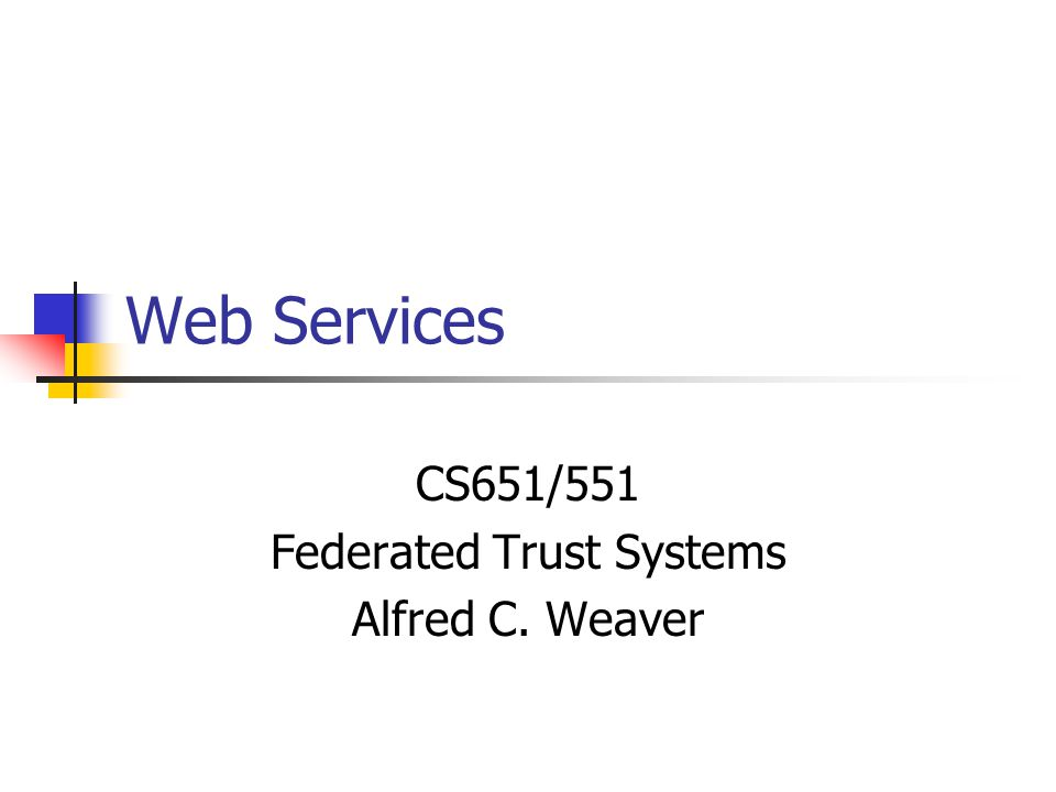 CS651/551 Federated Trust Systems Alfred C. Weaver