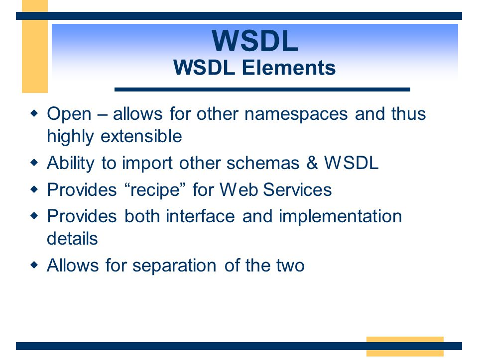 WSDL WSDL Elements Open – allows for other namespaces and thus highly extensible. Ability to import other schemas & WSDL.
