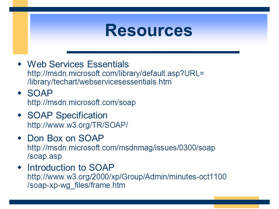 Resources Web Services Essentials http://msdn.microsoft.com/library/default.asp URL= /library/techart/webservicesessentials.htm.