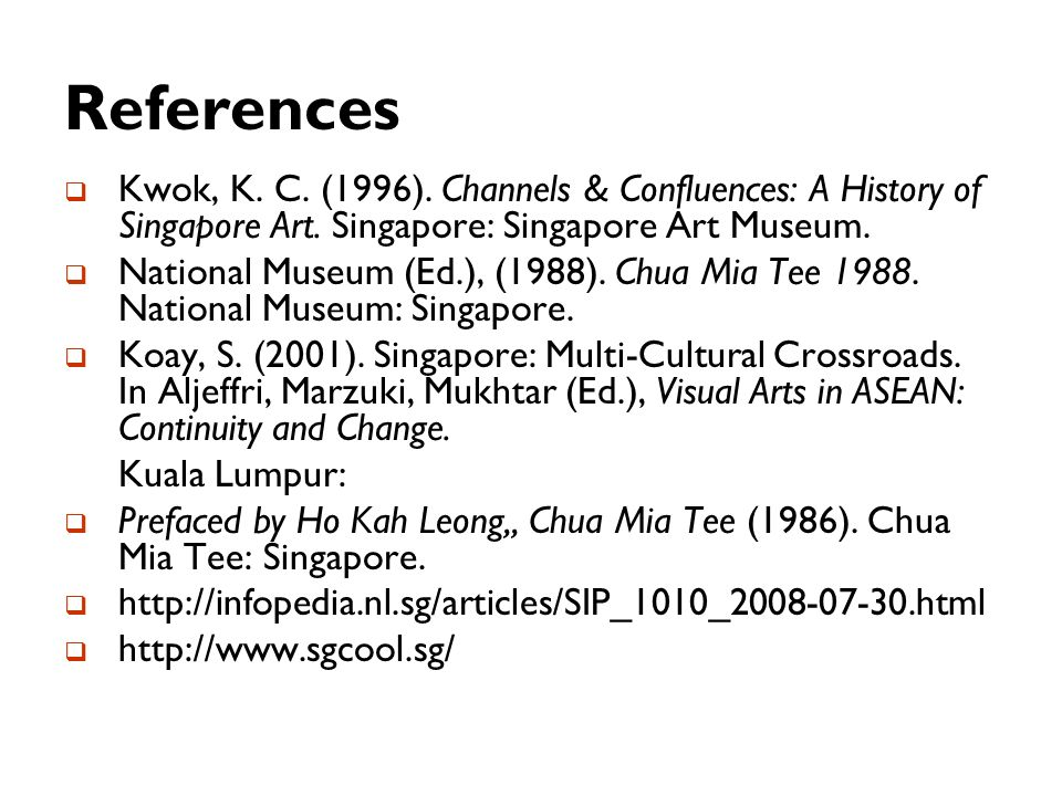 References Kwok, K. C. (1996). Channels & Confluences: A History of Singapore Art. Singapore: Singapore Art Museum.