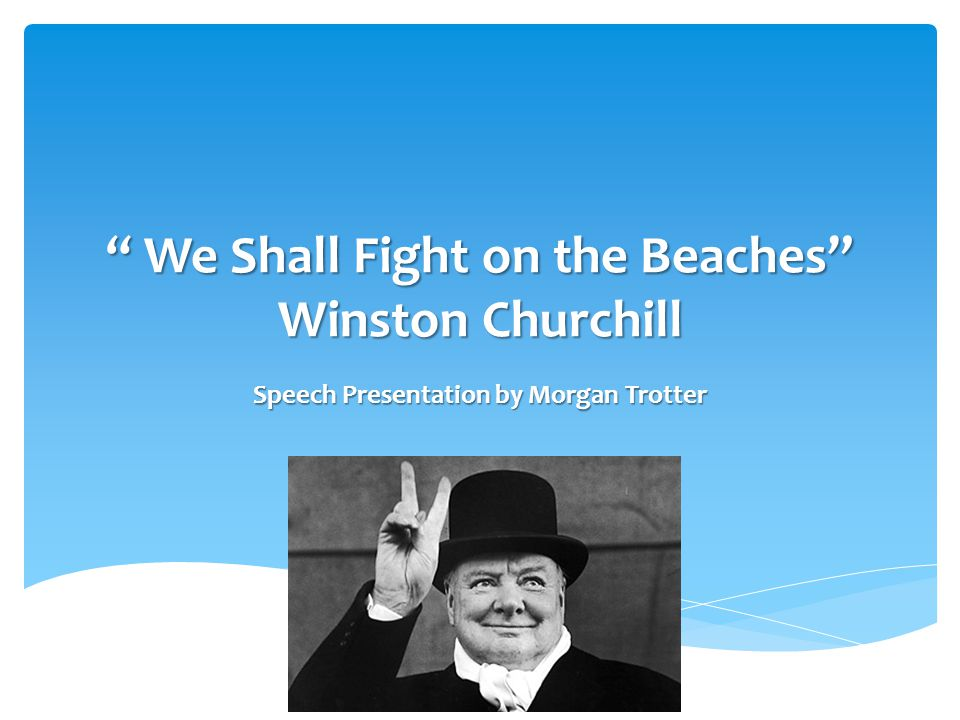 we shall fight on the beaches Win ston churchill's speech 'we shall fight them on the beaches' is one of the defining speeches during the second world war it uses the technique of repetition to very good effect.