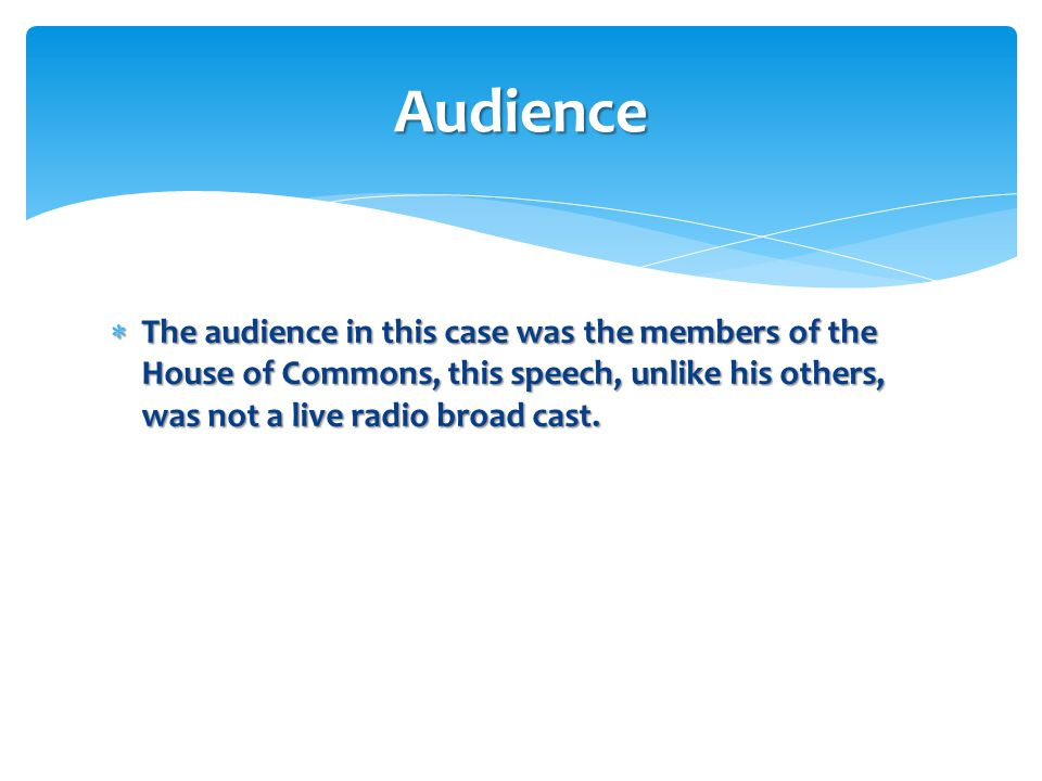 Audience The audience in this case was the members of the House of Commons, this speech, unlike his others, was not a live radio broad cast.