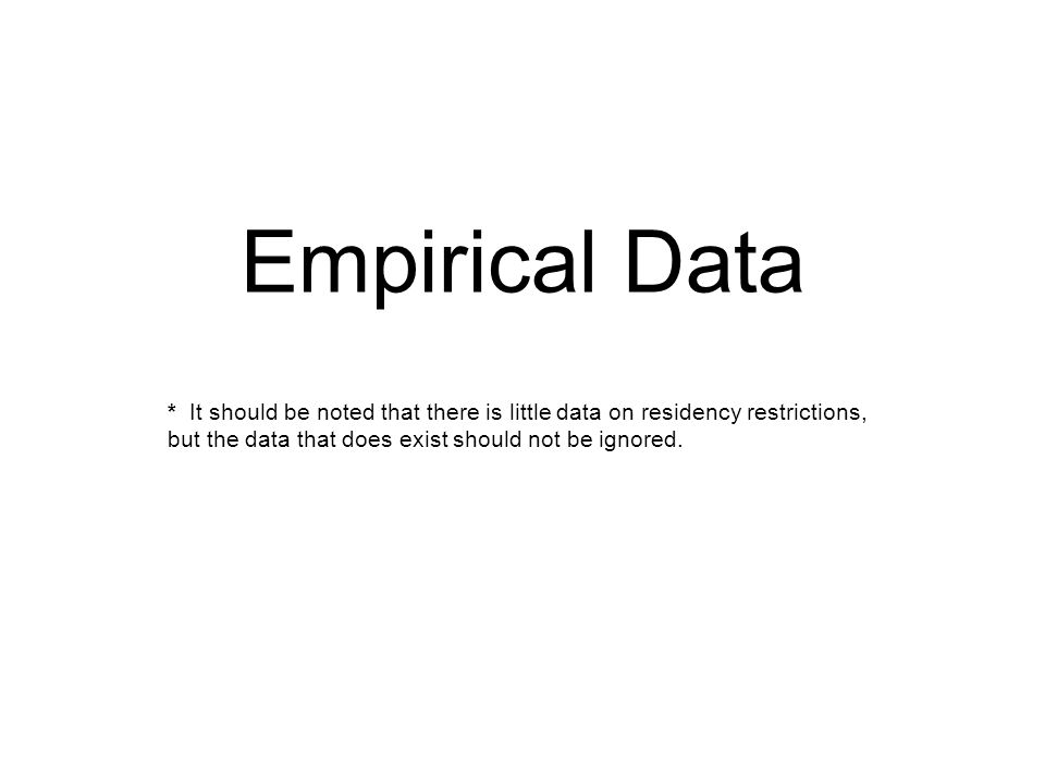 Empirical Data * It should be noted that there is little data on residency restrictions, but the data that does exist should not be ignored.