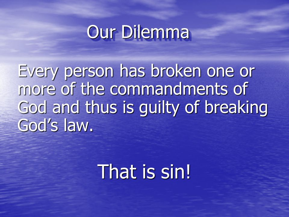 Our Dilemma Every person has broken one or more of the commandments of God and thus is guilty of breaking God's law.