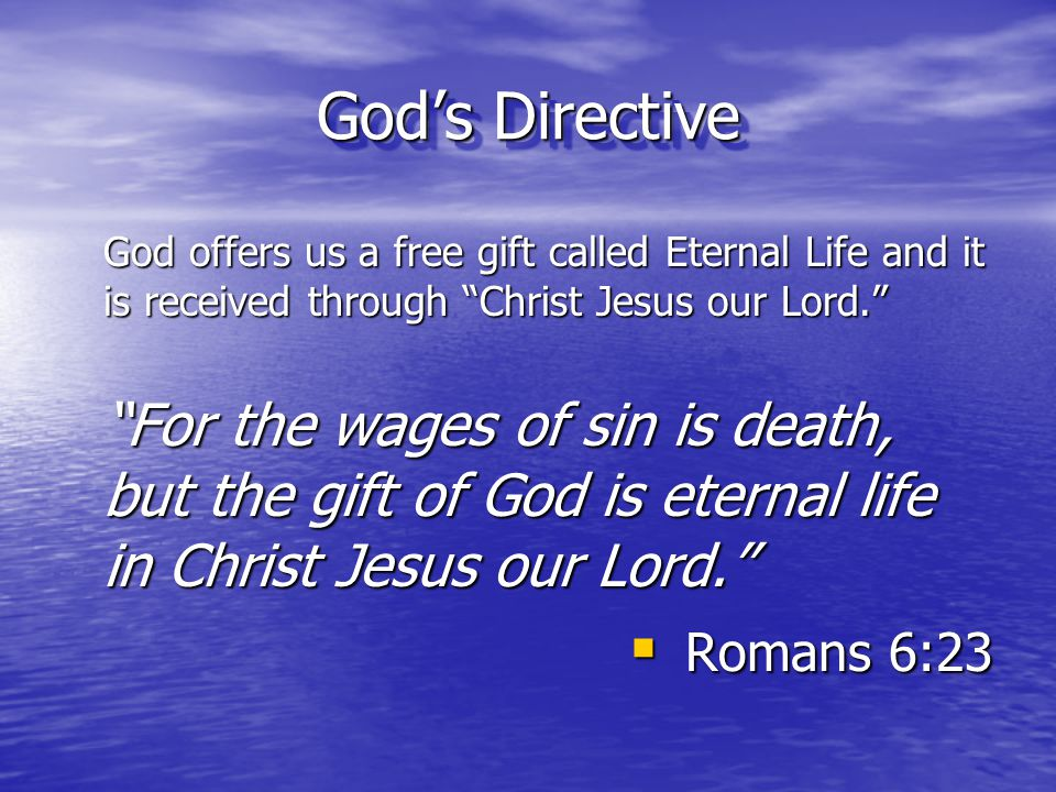 God's Directive God offers us a free gift called Eternal Life and it is received through Christ Jesus our Lord.