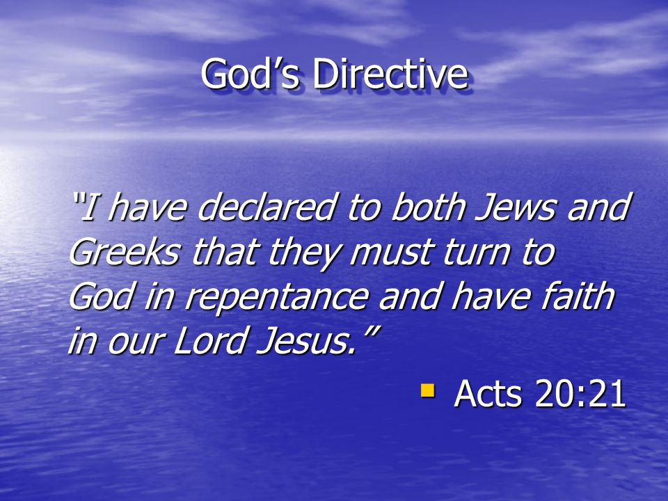 God's Directive I have declared to both Jews and Greeks that they must turn to God in repentance and have faith in our Lord Jesus.