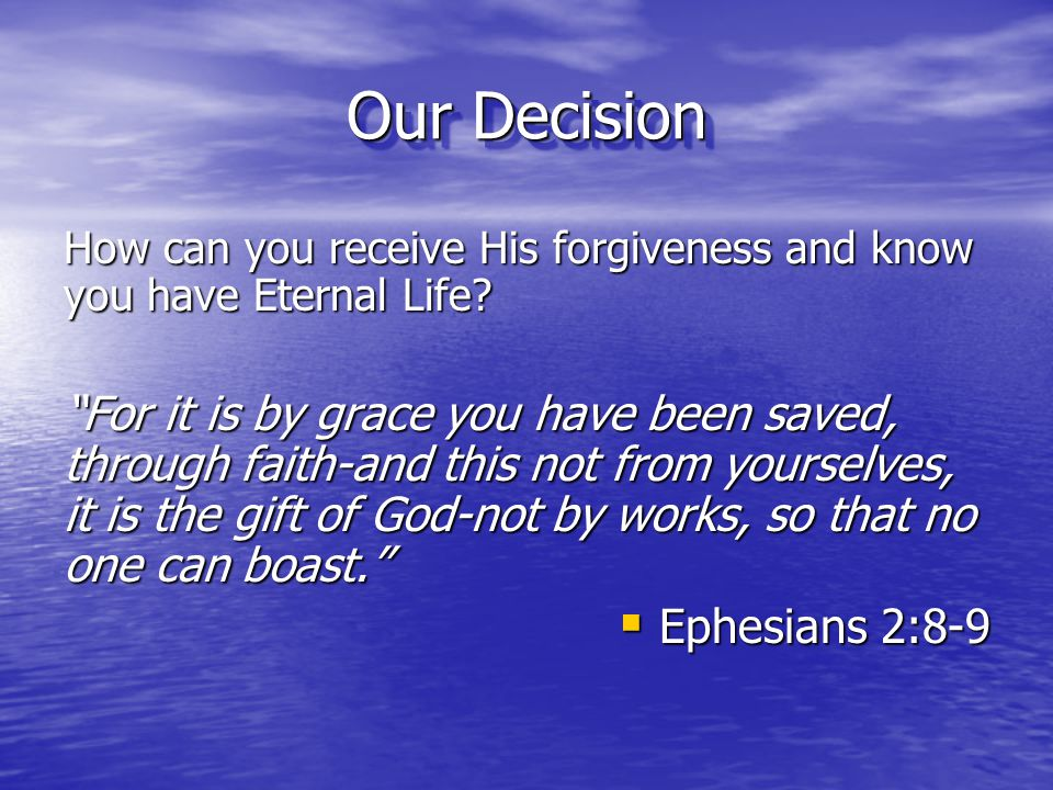 Our Decision How can you receive His forgiveness and know you have Eternal Life