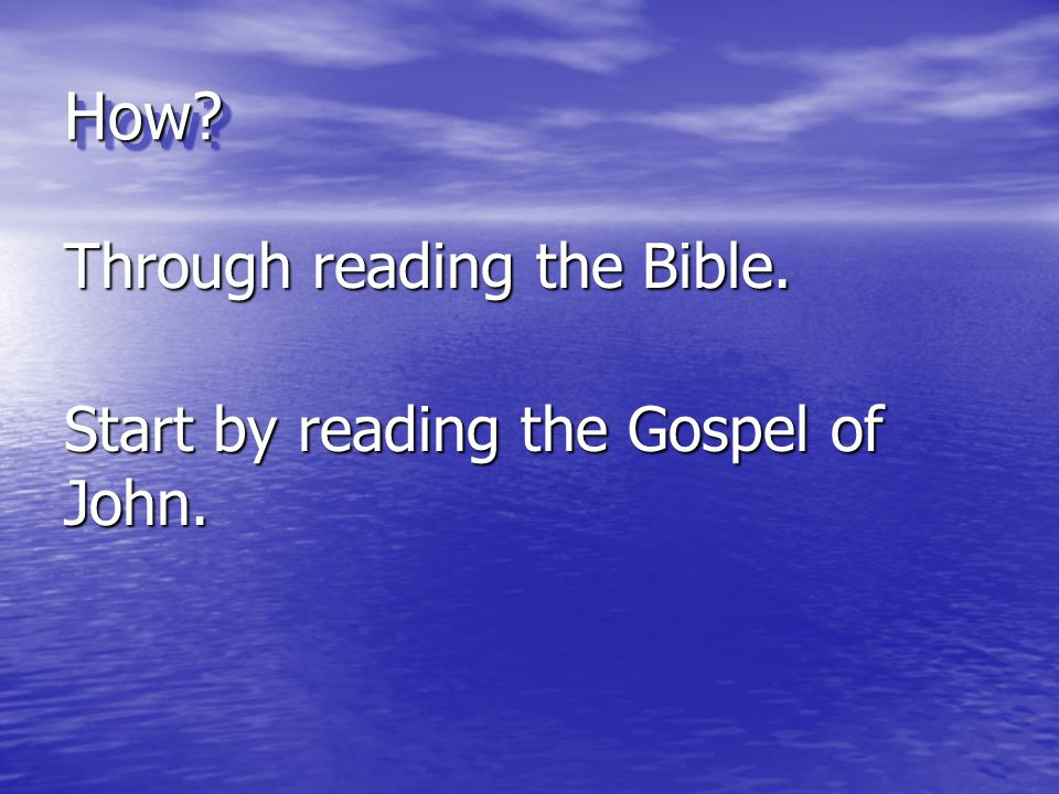 How Through reading the Bible. Start by reading the Gospel of John.