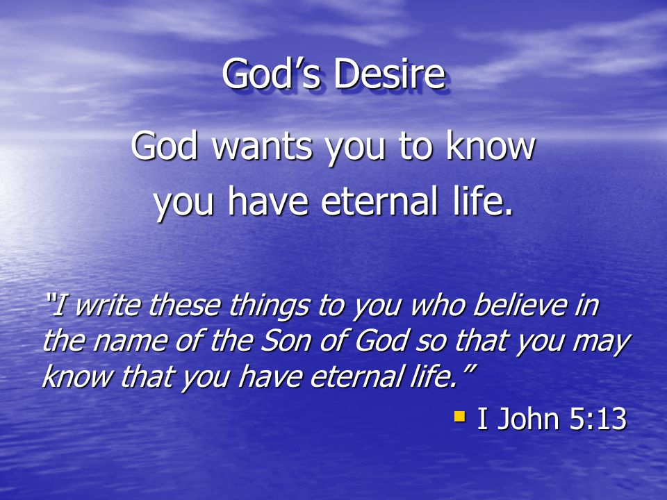 God's Desire God wants you to know you have eternal life.