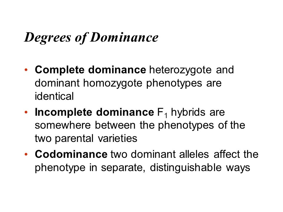 Degrees of Dominance Complete dominance heterozygote and dominant homozygote phenotypes are identical.