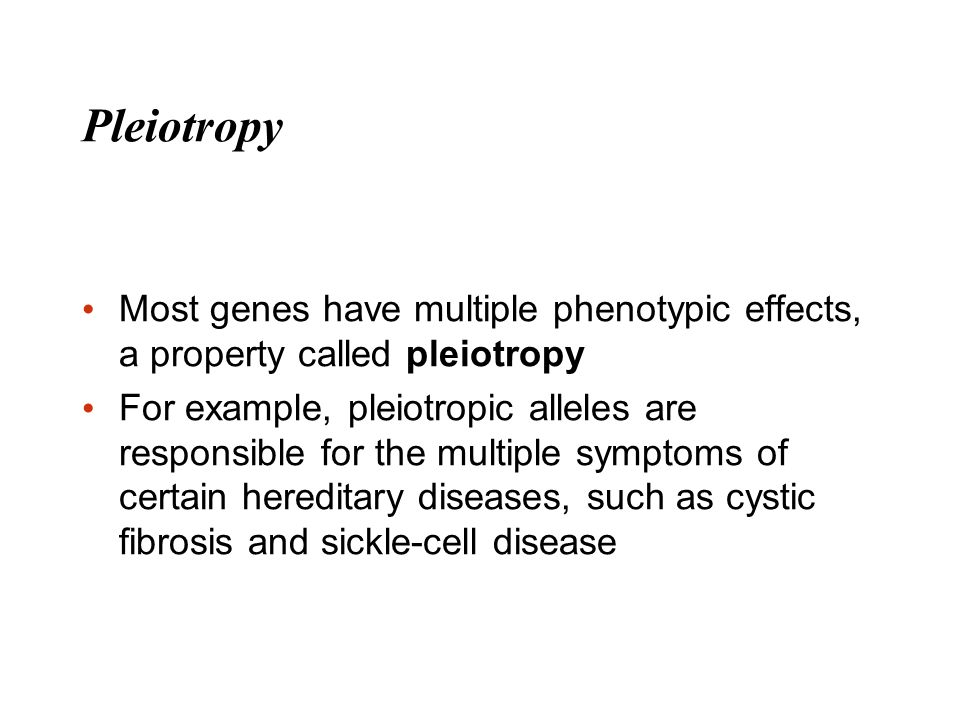 Pleiotropy Most genes have multiple phenotypic effects, a property called pleiotropy.