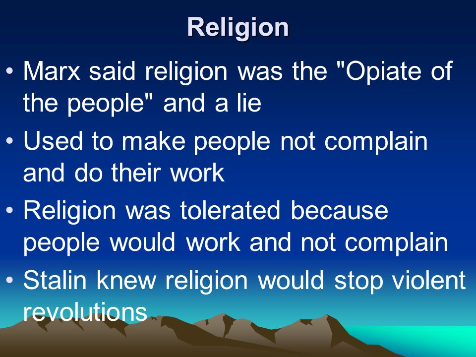 Religion Marx said religion was the Opiate of the people and a lie. Used to make people not complain and do their work.