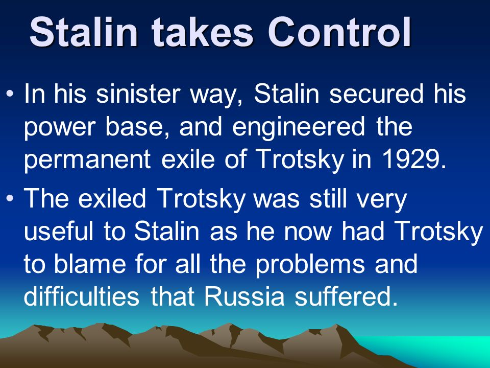 Stalin takes ControlIn his sinister way, Stalin secured his power base, and engineered the permanent exile of Trotsky in 1929.