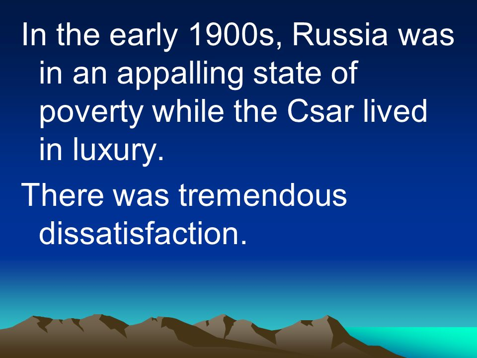 In the early 1900s, Russia was in an appalling state of poverty while the Csar lived in luxury.