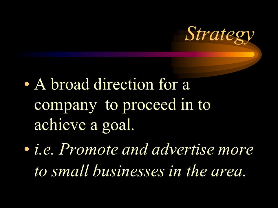 Strategy A broad direction for a company to proceed in to achieve a goal.