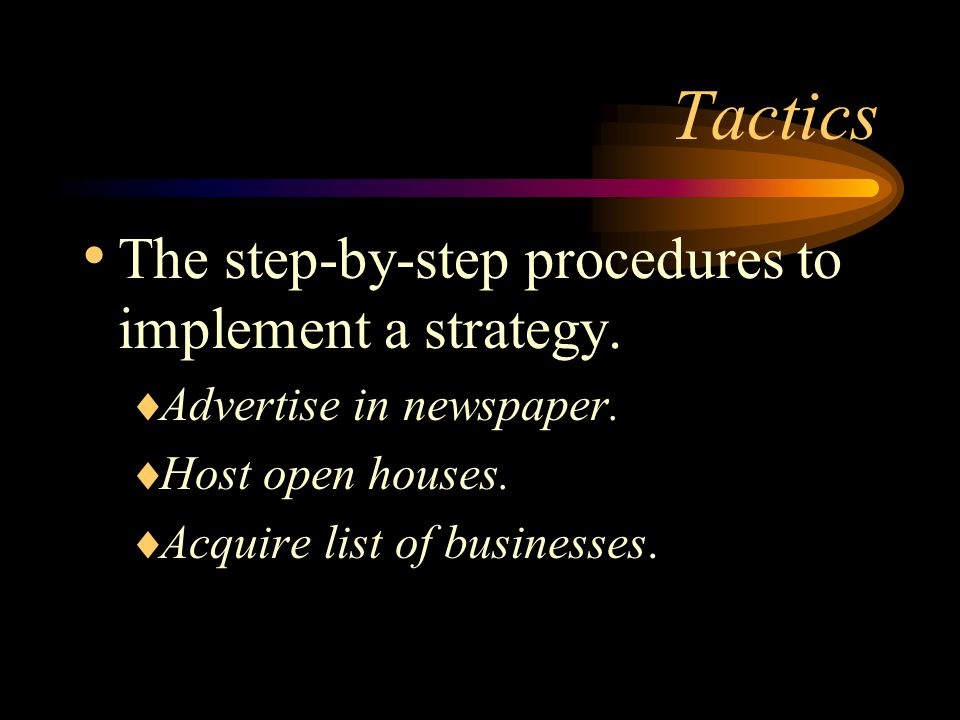 Tactics The step-by-step procedures to implement a strategy.