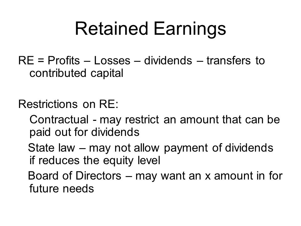 Retained Earnings RE = Profits – Losses – dividends – transfers to contributed capital. Restrictions on RE: