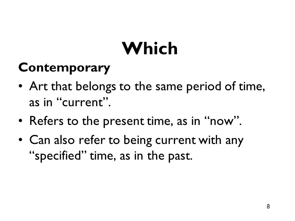 Which Contemporary. Art that belongs to the same period of time, as in current . Refers to the present time, as in now .