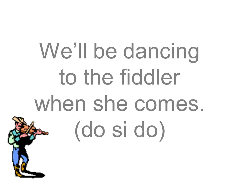 We'll be dancing to the fiddler when she comes. (do si do)