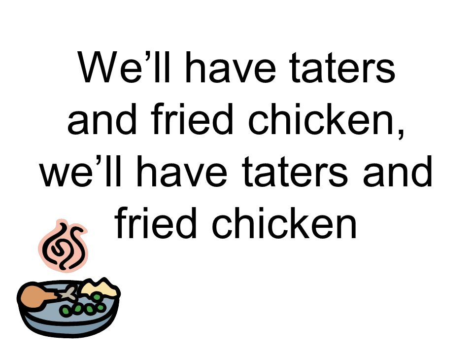 We'll have taters and fried chicken, we'll have taters and fried chicken