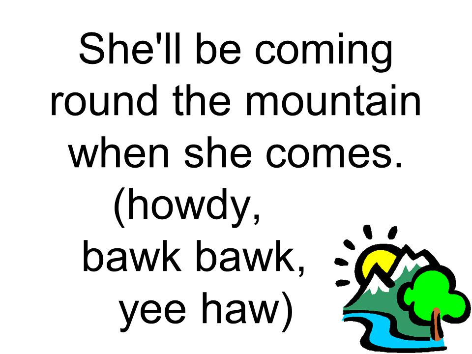 She ll be coming round the mountain when she comes. (howdy, . bawk bawk, . yee haw) .