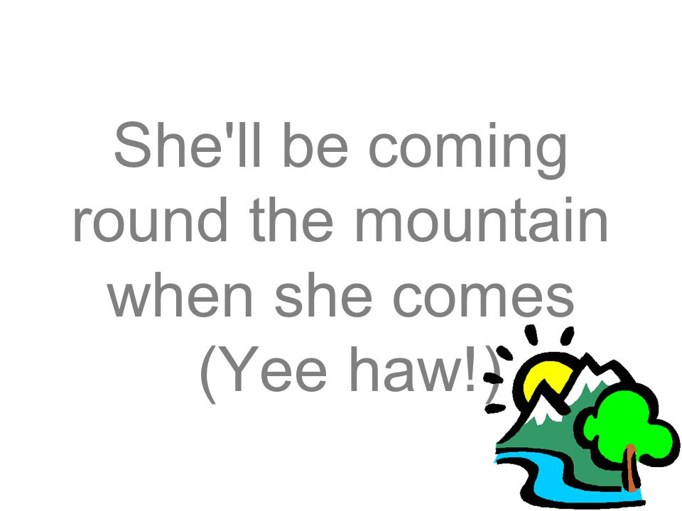 She ll be coming round the mountain when she comes (Yee haw!)