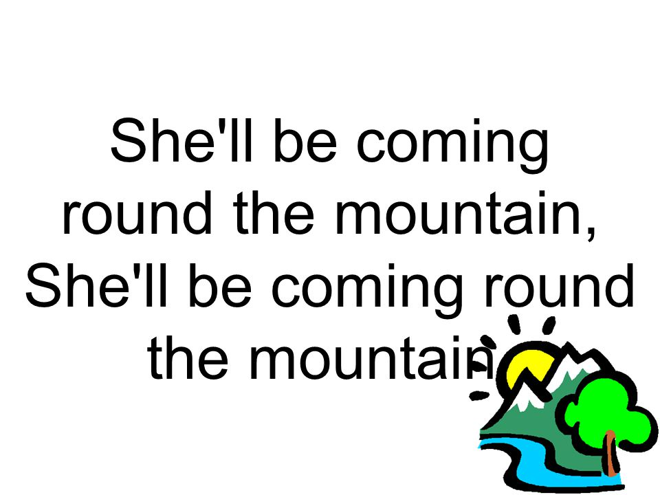 She ll be coming round the mountain, She ll be coming round the mountain,