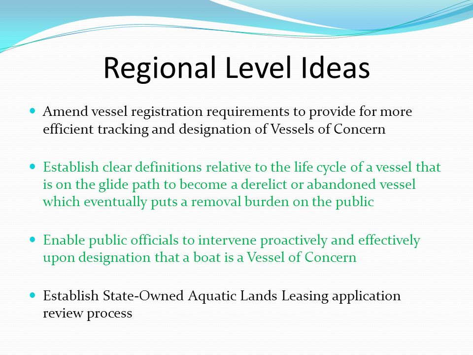Regional Level Ideas Amend vessel registration requirements to provide for more efficient tracking and designation of Vessels of Concern.