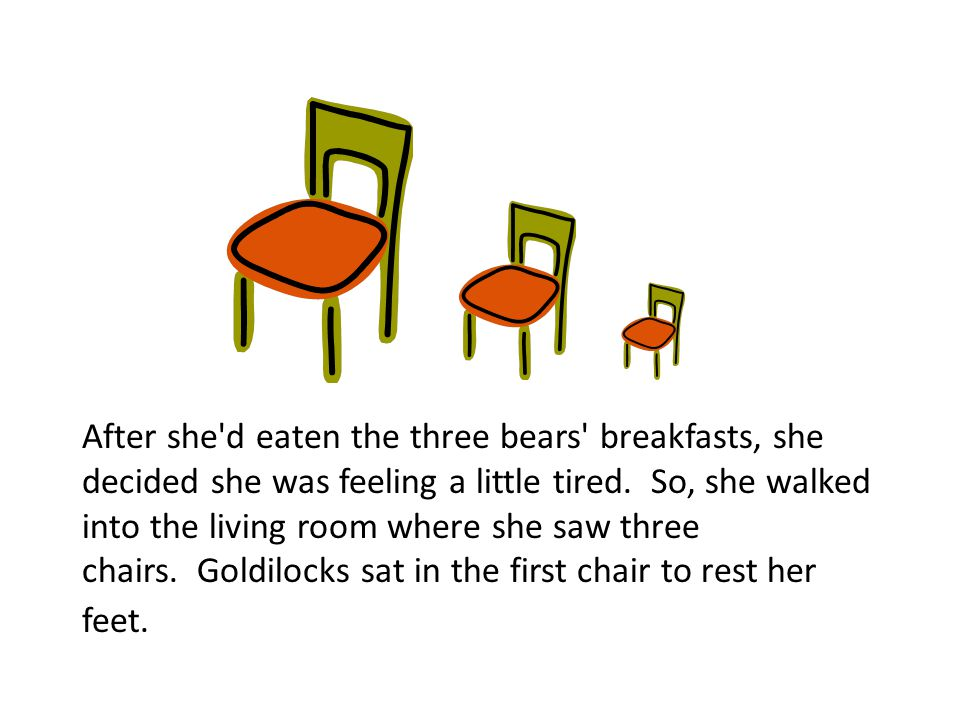 After she d eaten the three bears breakfasts, she decided she was feeling a little tired. So, she walked into the living room where she saw three chairs. Goldilocks sat in the first chair to rest her feet.