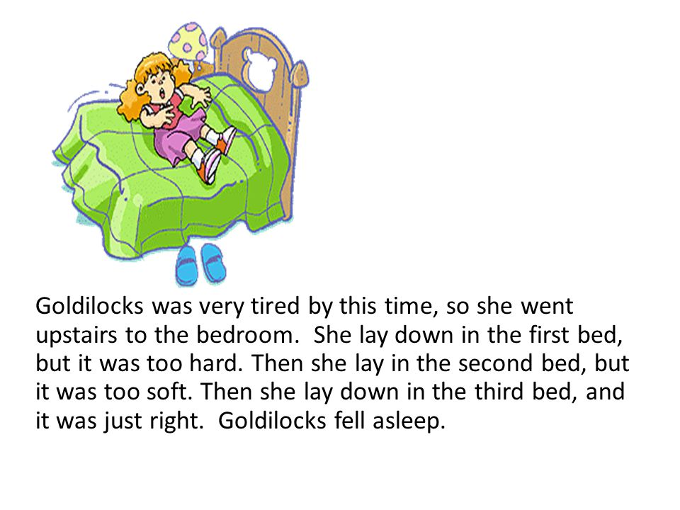 Goldilocks was very tired by this time, so she went upstairs to the bedroom. She lay down in the first bed, but it was too hard.