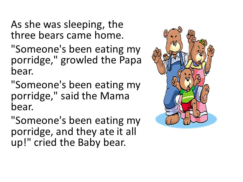 As she was sleeping, the three bears came home.