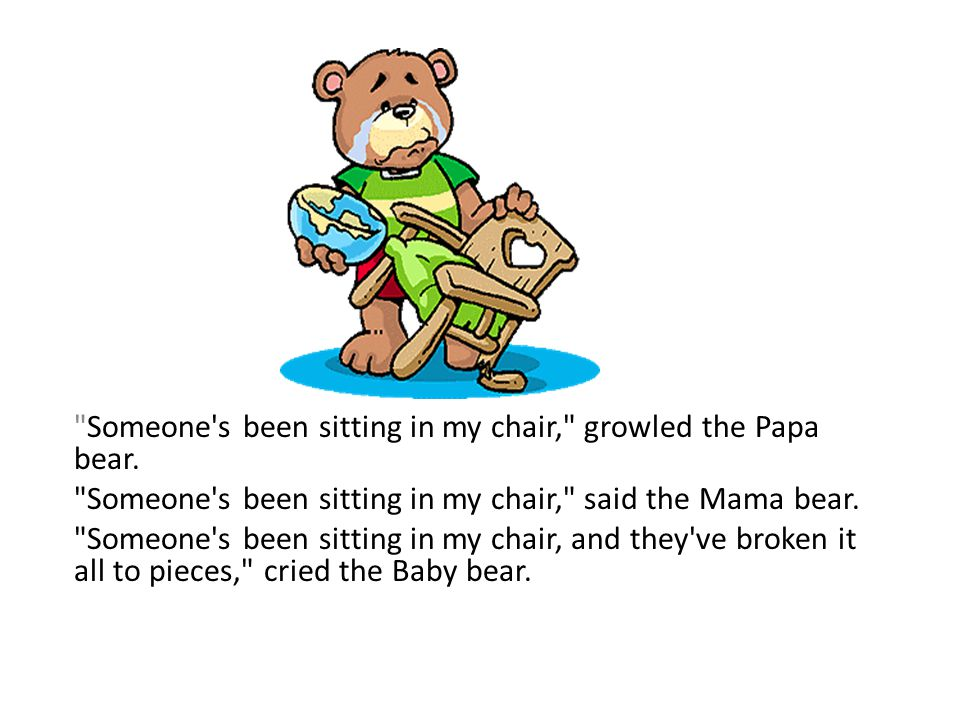 Someone s been sitting in my chair, growled the Papa bear.