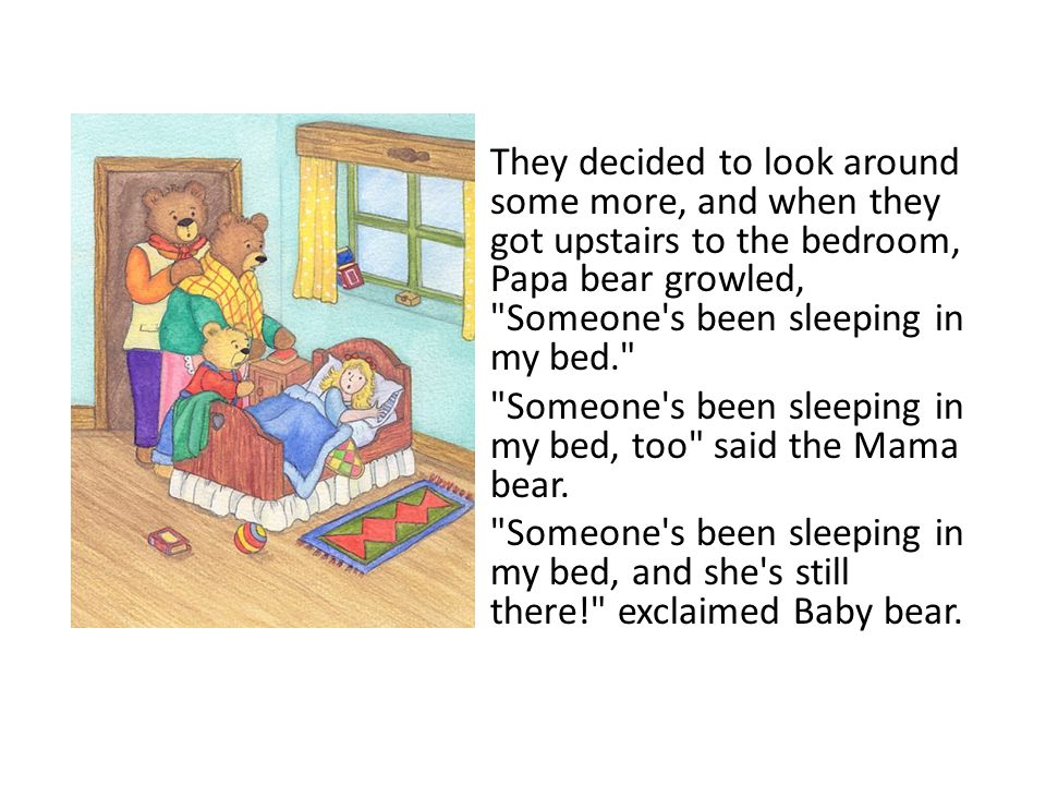 They decided to look around some more, and when they got upstairs to the bedroom, Papa bear growled, Someone s been sleeping in my bed.