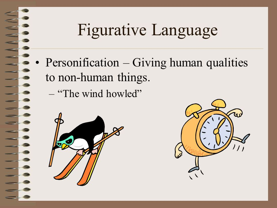 Figurative Language Personification – Giving human qualities to non-human things. The wind howled