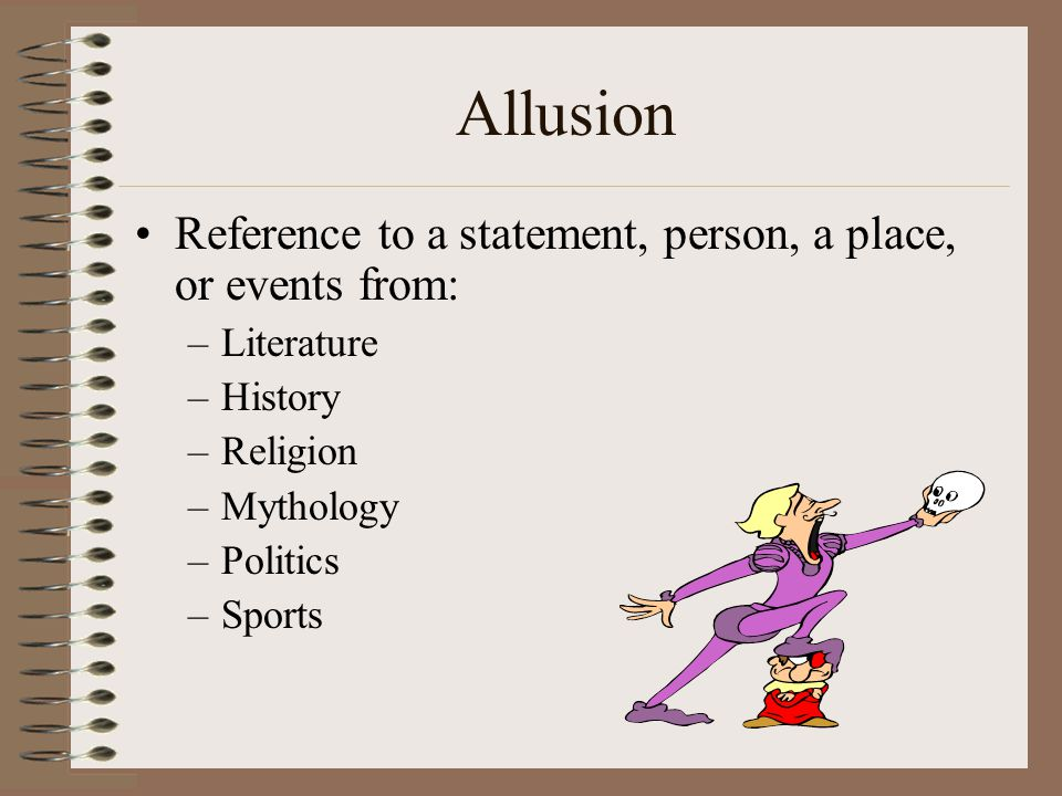 Allusion Reference to a statement, person, a place, or events from:
