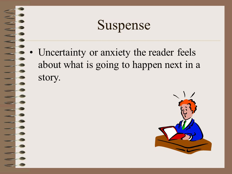 Suspense Uncertainty or anxiety the reader feels about what is going to happen next in a story.