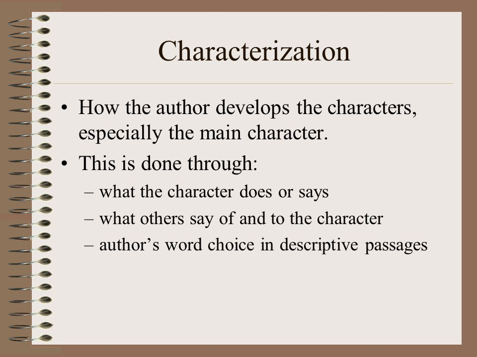 Characterization How the author develops the characters, especially the main character. This is done through: